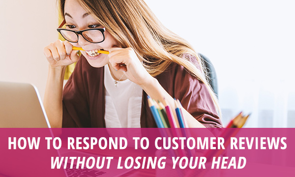How to Respond to Customer Reviews Without Losing Your Head